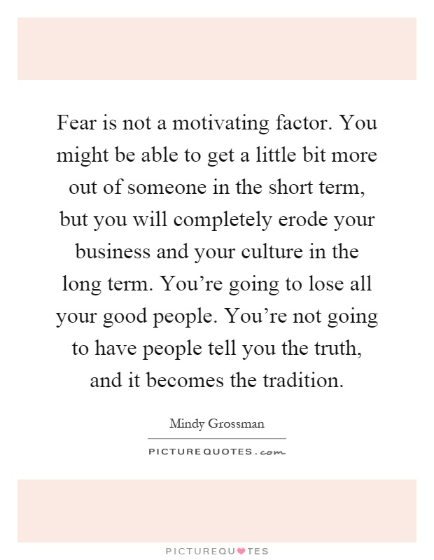 Fear is not a motivating factor. You might be able to get a little bit more out of someone in the short term, but you will completely erode your business and your culture in the long term. You're going to lose all your good people. You're not going to have people tell you the truth, and it becomes the tradition Picture Quote #1