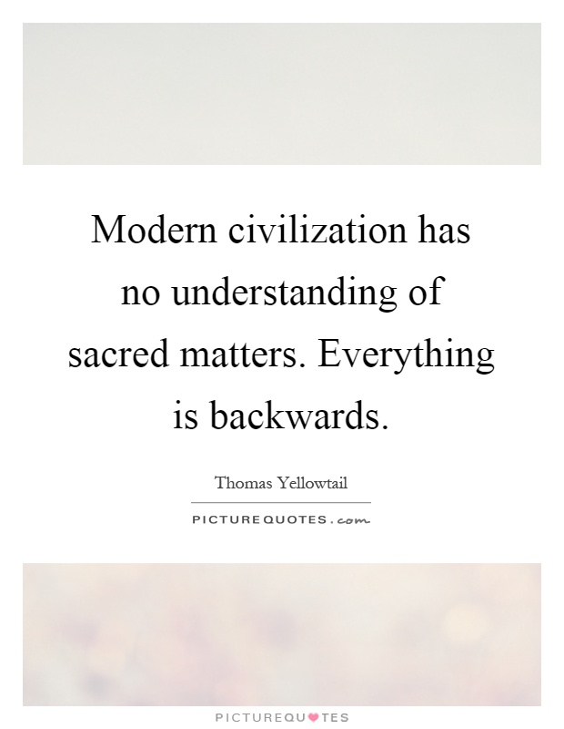 Modern civilization has no understanding of sacred matters. Everything is backwards Picture Quote #1
