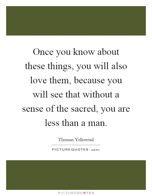 Once you know about these things, you will also love them, because you will see that without a sense of the sacred, you are less than a man Picture Quote #1