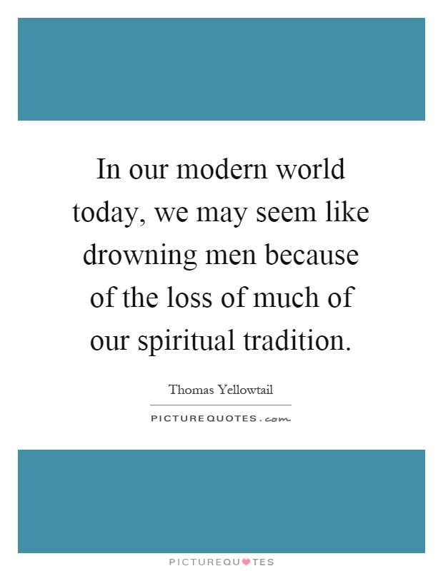 In our modern world today, we may seem like drowning men because of the loss of much of our spiritual tradition Picture Quote #1