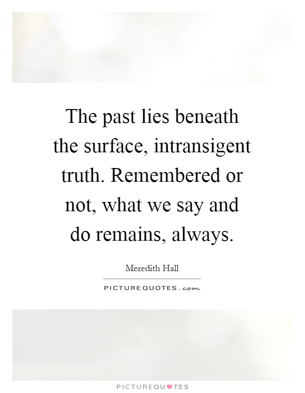 The past lies beneath the surface, intransigent truth. Remembered or not, what we say and do remains, always Picture Quote #1