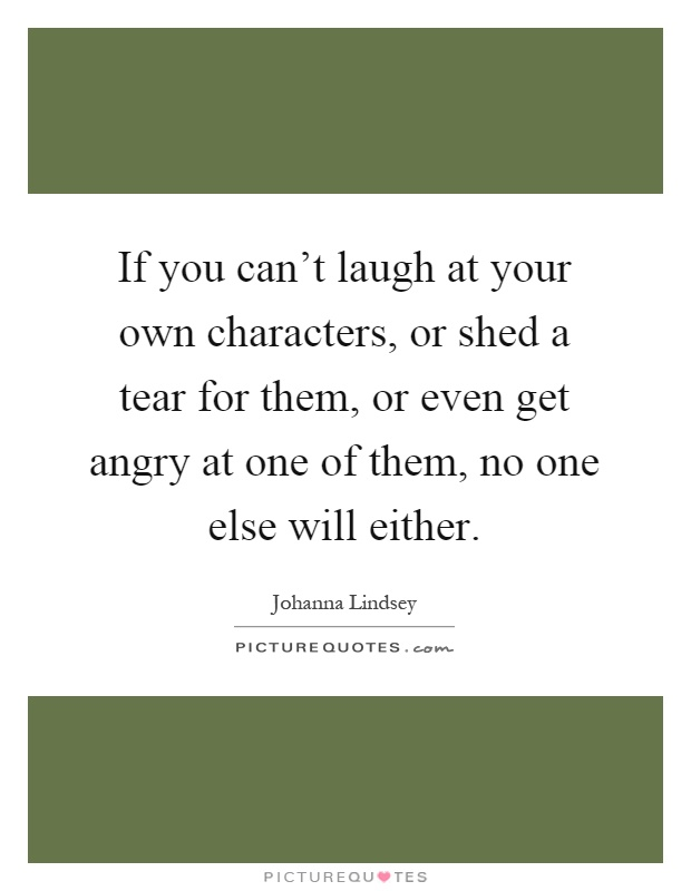 If you can't laugh at your own characters, or shed a tear for them, or even get angry at one of them, no one else will either Picture Quote #1