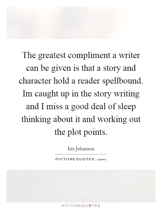The greatest compliment a writer can be given is that a story and character hold a reader spellbound. Im caught up in the story writing and I miss a good deal of sleep thinking about it and working out the plot points Picture Quote #1