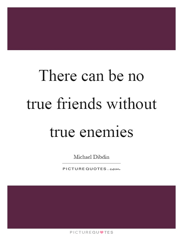 There can be no true friends without true enemies Picture Quote #1