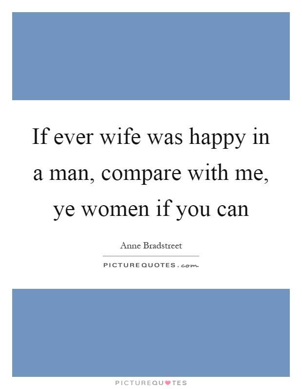 If ever wife was happy in a man, compare with me, ye women if you can Picture Quote #1