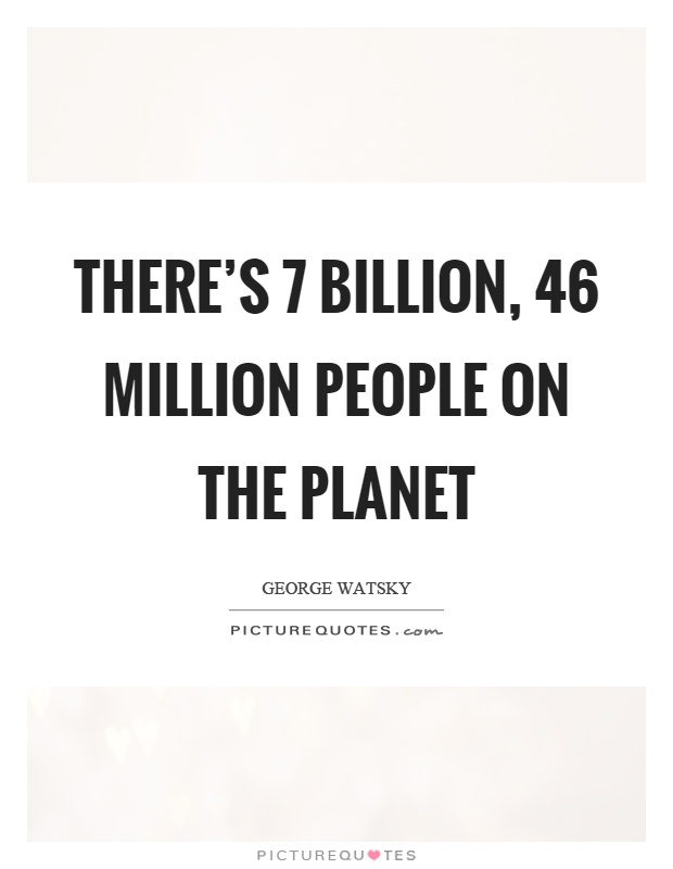 There's 7 billion, 46 million people on the planet Picture Quote #1