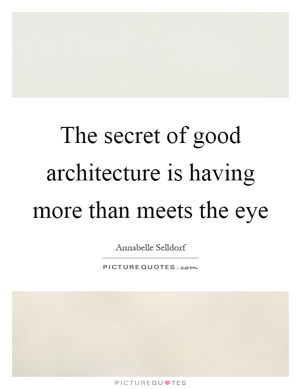 The secret of good architecture is having more than meets the eye Picture Quote #1