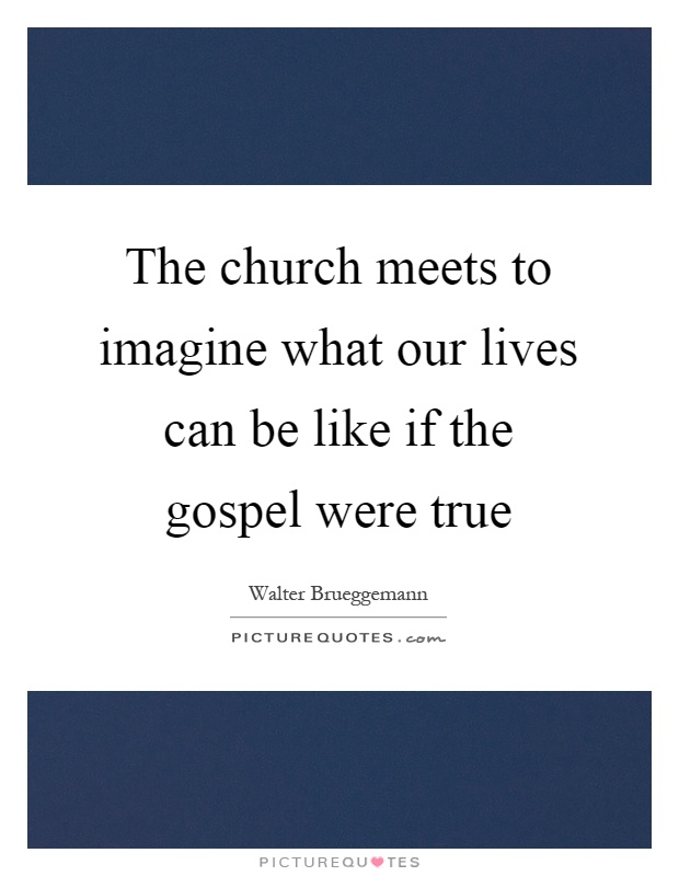 The church meets to imagine what our lives can be like if the gospel were true Picture Quote #1
