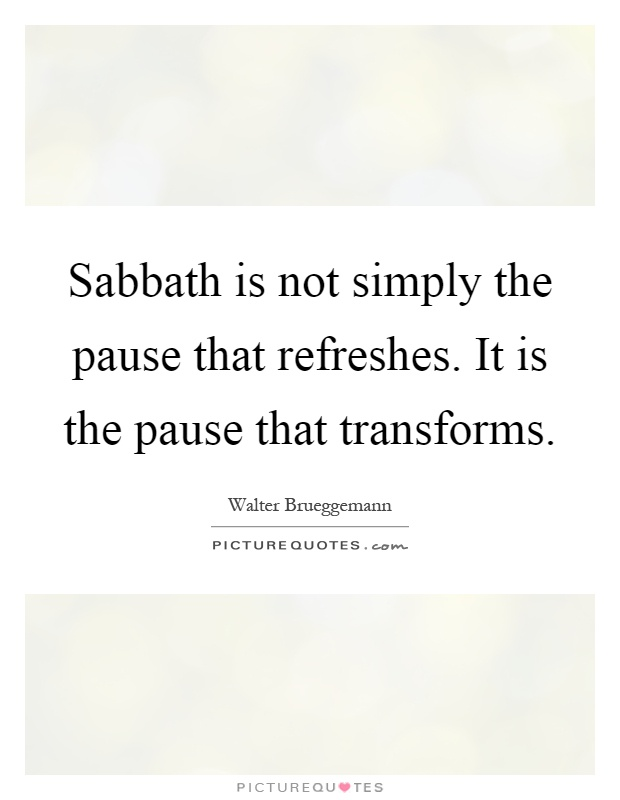 Sabbath is not simply the pause that refreshes. It is the pause that transforms Picture Quote #1