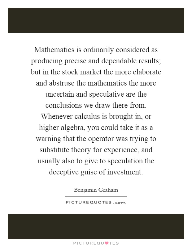 Mathematics is ordinarily considered as producing precise and dependable results; but in the stock market the more elaborate and abstruse the mathematics the more uncertain and speculative are the conclusions we draw there from. Whenever calculus is brought in, or higher algebra, you could take it as a warning that the operator was trying to substitute theory for experience, and usually also to give to speculation the deceptive guise of investment Picture Quote #1