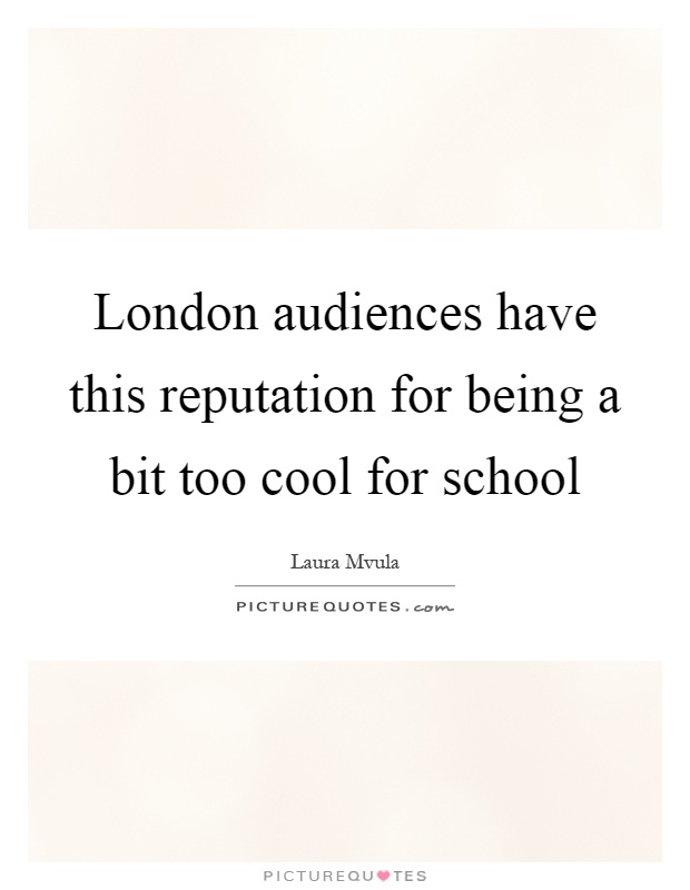 London audiences have this reputation for being a bit too cool for school Picture Quote #1