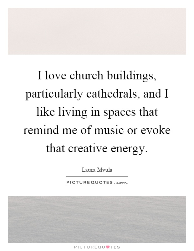 I love church buildings, particularly cathedrals, and I like living in spaces that remind me of music or evoke that creative energy Picture Quote #1