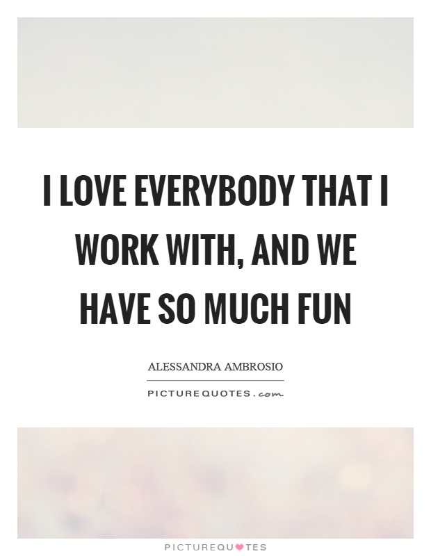 I love everybody that I work with, and we have so much fun Picture Quote #1