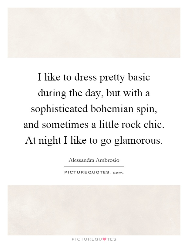 I like to dress pretty basic during the day, but with a sophisticated bohemian spin, and sometimes a little rock chic. At night I like to go glamorous Picture Quote #1