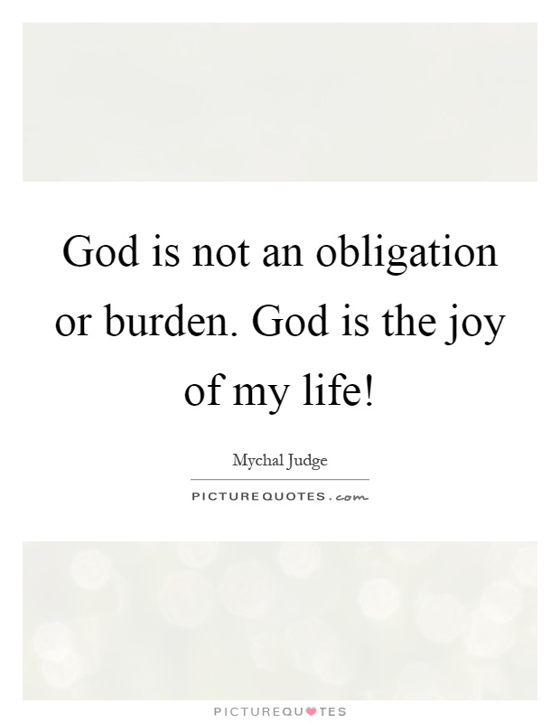 God is not an obligation or burden. God is the joy of my life! Picture Quote #1