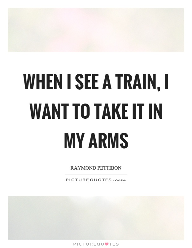 When I see a train, I want to take it in my arms Picture Quote #1