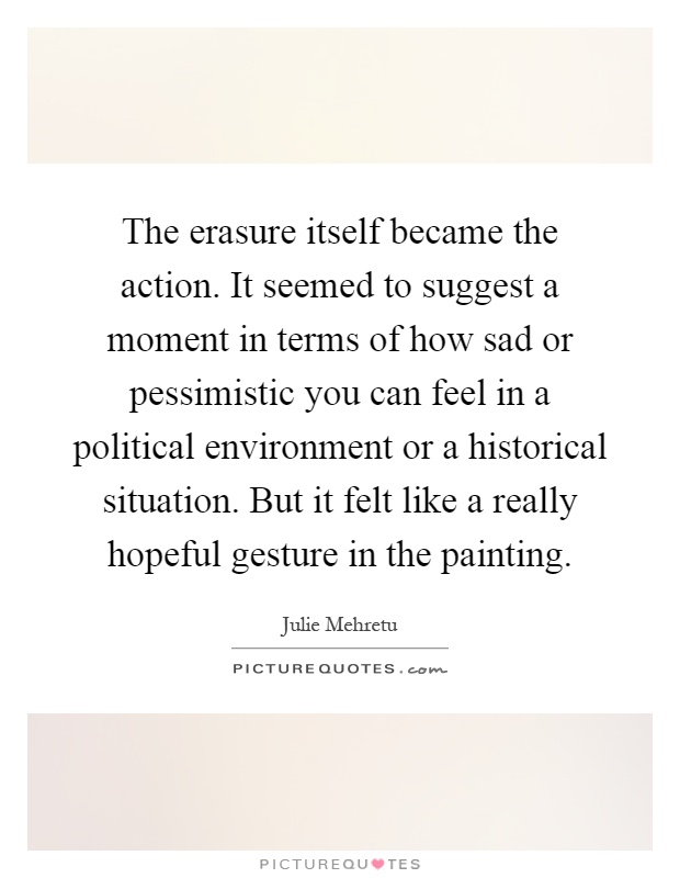 The erasure itself became the action. It seemed to suggest a moment in terms of how sad or pessimistic you can feel in a political environment or a historical situation. But it felt like a really hopeful gesture in the painting Picture Quote #1