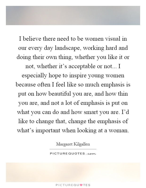 I believe there need to be women visual in our every day landscape, working hard and doing their own thing, whether you like it or not, whether it's acceptable or not... I especially hope to inspire young women because often I feel like so much emphasis is put on how beautiful you are, and how thin you are, and not a lot of emphasis is put on what you can do and how smart you are. I'd like to change that, change the emphasis of what's important when looking at a woman Picture Quote #1