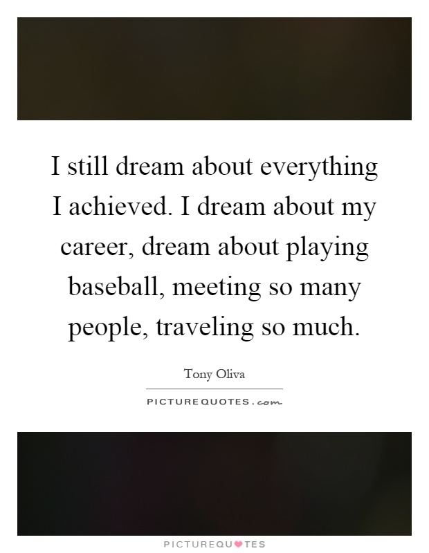 I still dream about everything I achieved. I dream about my career, dream about playing baseball, meeting so many people, traveling so much Picture Quote #1