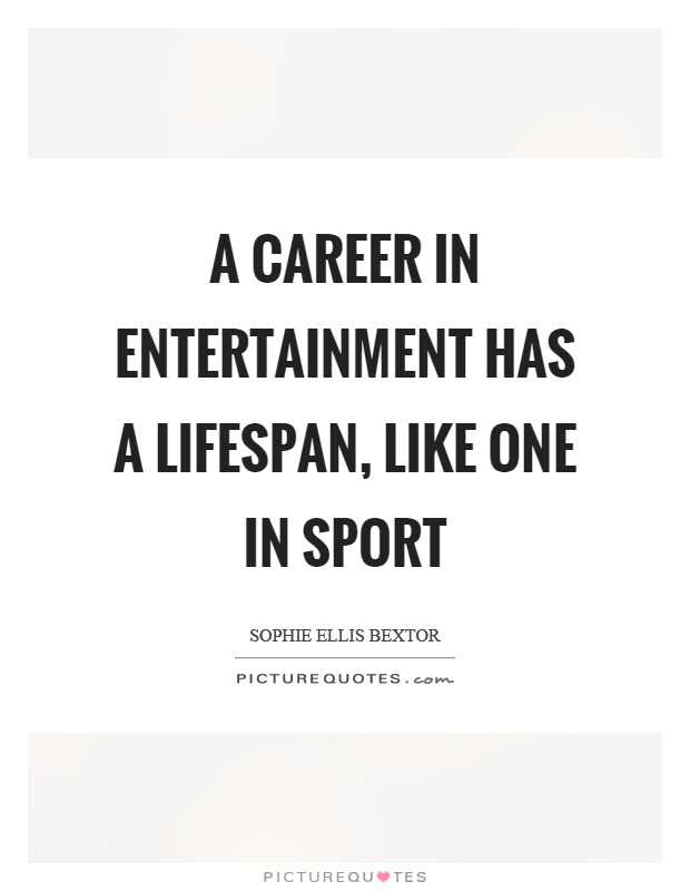 A career in entertainment has a lifespan, like one in sport Picture Quote #1