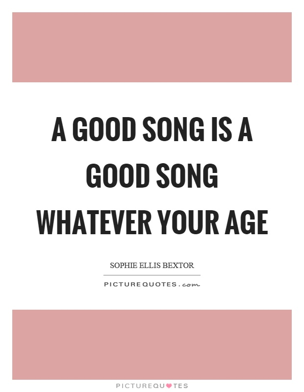 A good song is a good song whatever your age | Picture Quotes