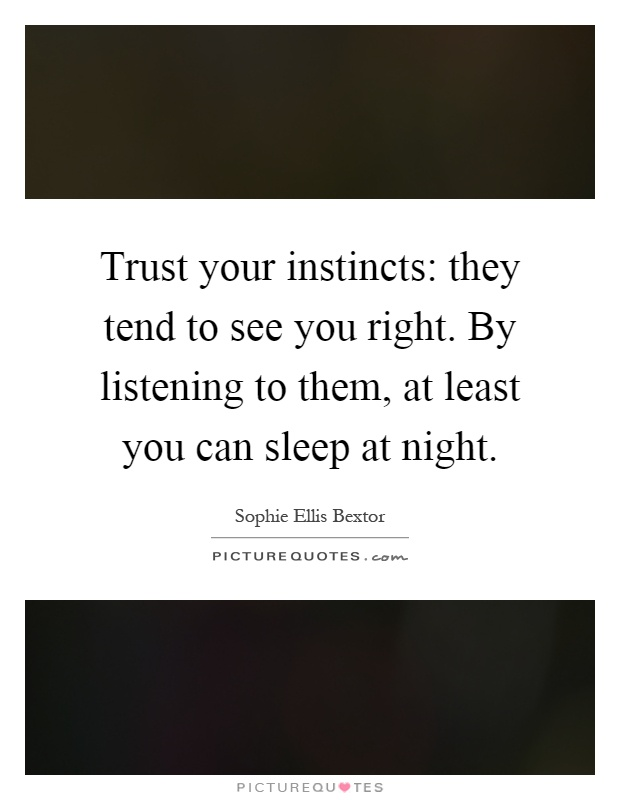Trust your instincts: they tend to see you right. By listening to them, at least you can sleep at night Picture Quote #1