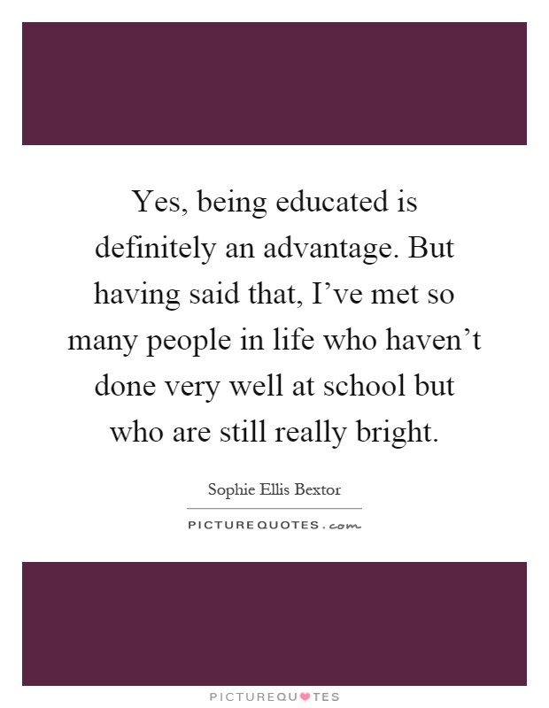 Yes, being educated is definitely an advantage. But having said that, I've met so many people in life who haven't done very well at school but who are still really bright Picture Quote #1