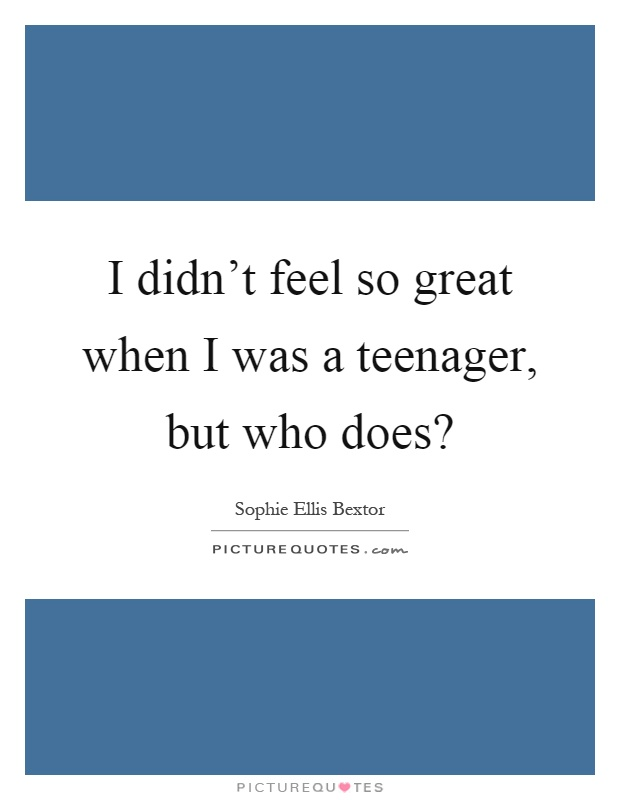I didn't feel so great when I was a teenager, but who does? Picture Quote #1
