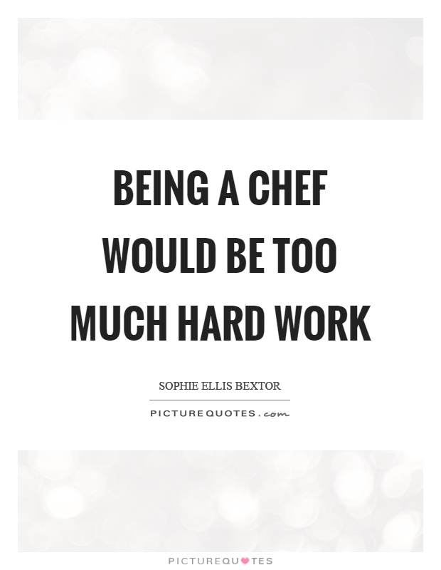 Being a chef would be too much hard work Picture Quote #1
