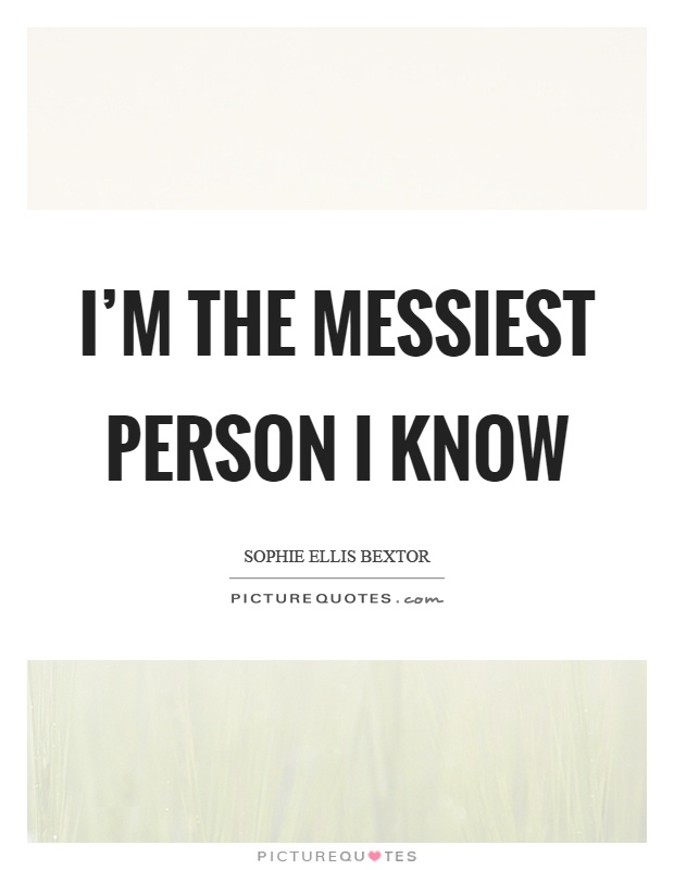 I'm the messiest person I know Picture Quote #1