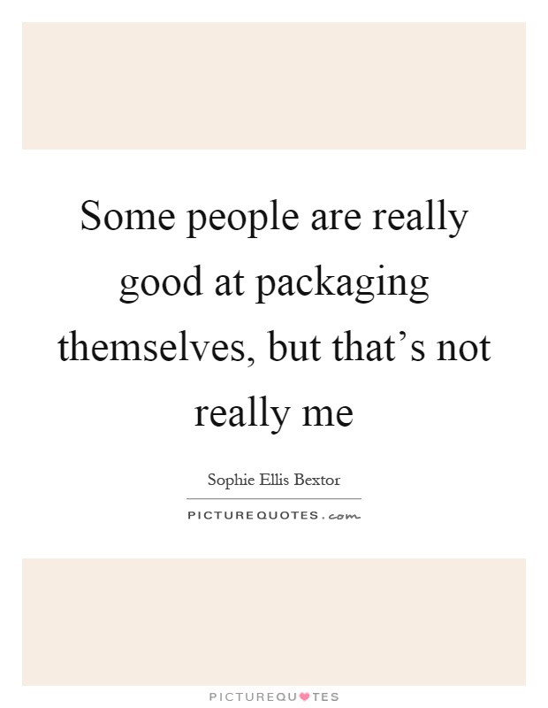 Some people are really good at packaging themselves, but that's not really me Picture Quote #1