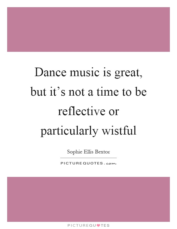 Dance music is great, but it's not a time to be reflective or particularly wistful Picture Quote #1