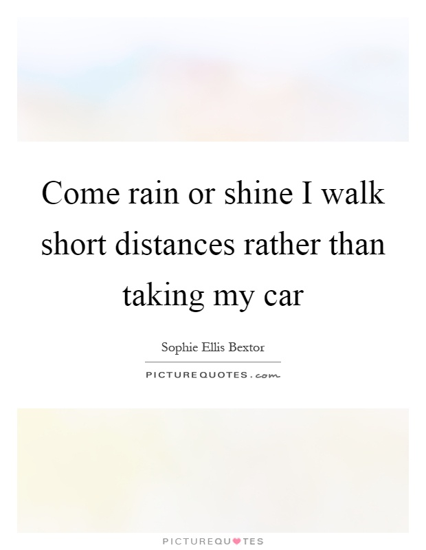 Come rain or shine I walk short distances rather than taking my car Picture Quote #1