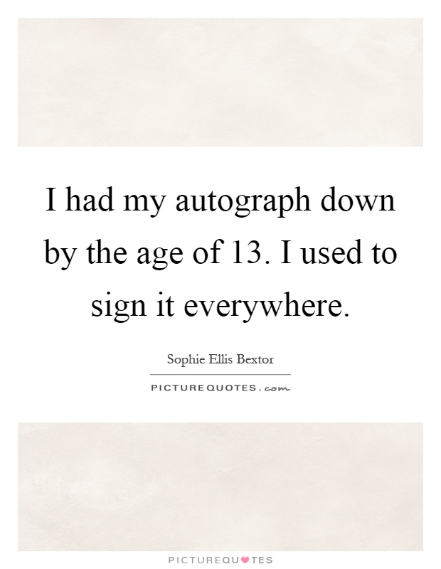 I had my autograph down by the age of 13. I used to sign it everywhere Picture Quote #1