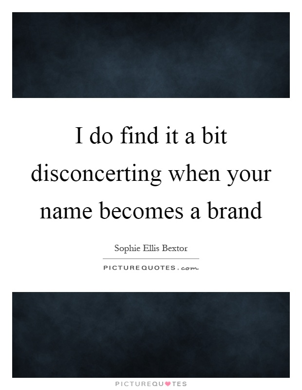 I do find it a bit disconcerting when your name becomes a brand Picture Quote #1