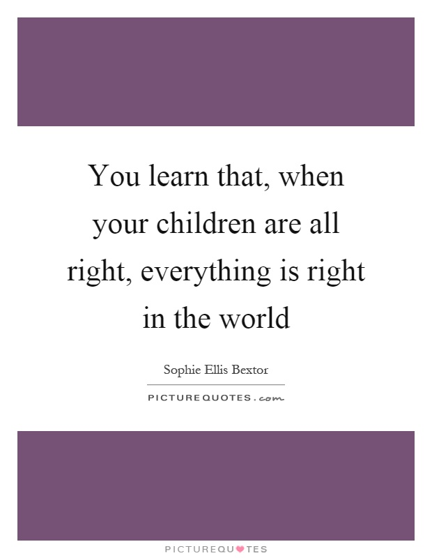 You learn that, when your children are all right, everything is right in the world Picture Quote #1