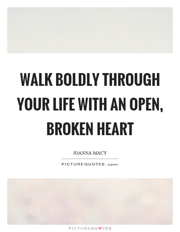 Walk boldly through your life with an open, broken heart Picture Quote #1