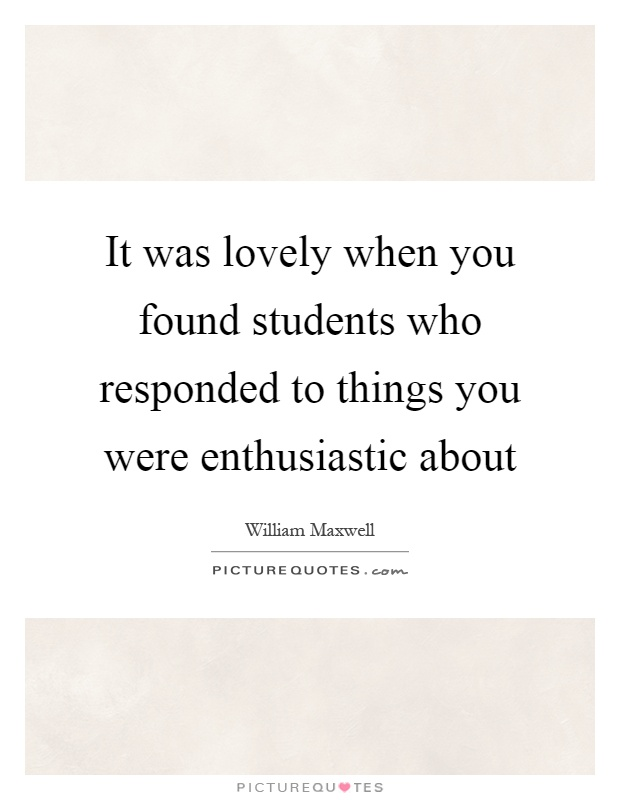 It was lovely when you found students who responded to things you were enthusiastic about Picture Quote #1
