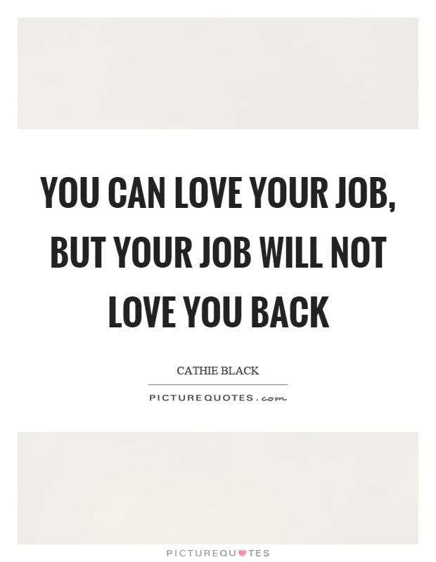 You can love your job, but your job will not love you back Picture Quote #1