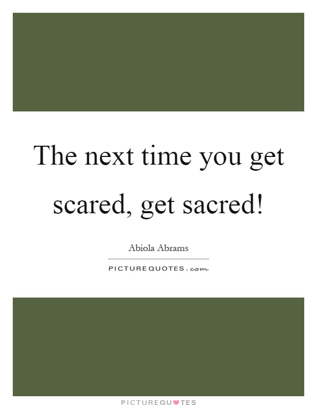 The next time you get scared, get sacred! Picture Quote #1