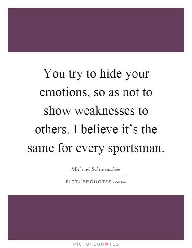 You try to hide your emotions, so as not to show weaknesses to others. I believe it's the same for every sportsman Picture Quote #1