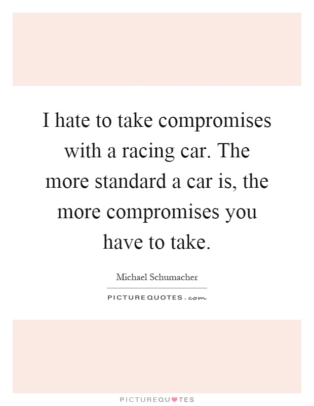 I hate to take compromises with a racing car. The more standard a car is, the more compromises you have to take Picture Quote #1