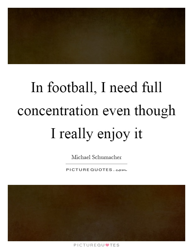 In football, I need full concentration even though I really enjoy it Picture Quote #1