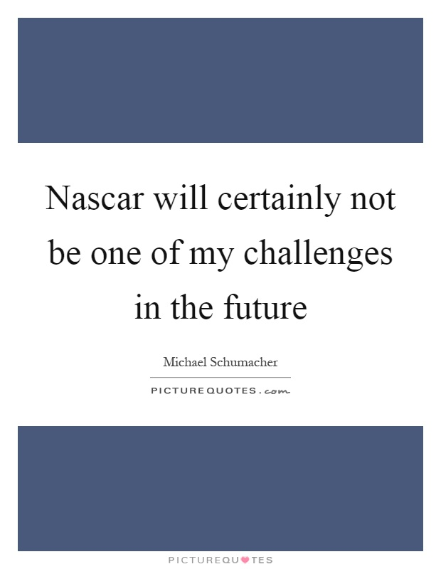 Nascar will certainly not be one of my challenges in the future Picture Quote #1