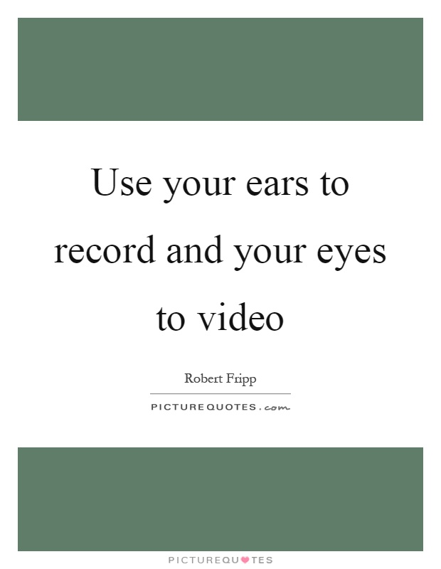 Use your ears to record and your eyes to video Picture Quote #1