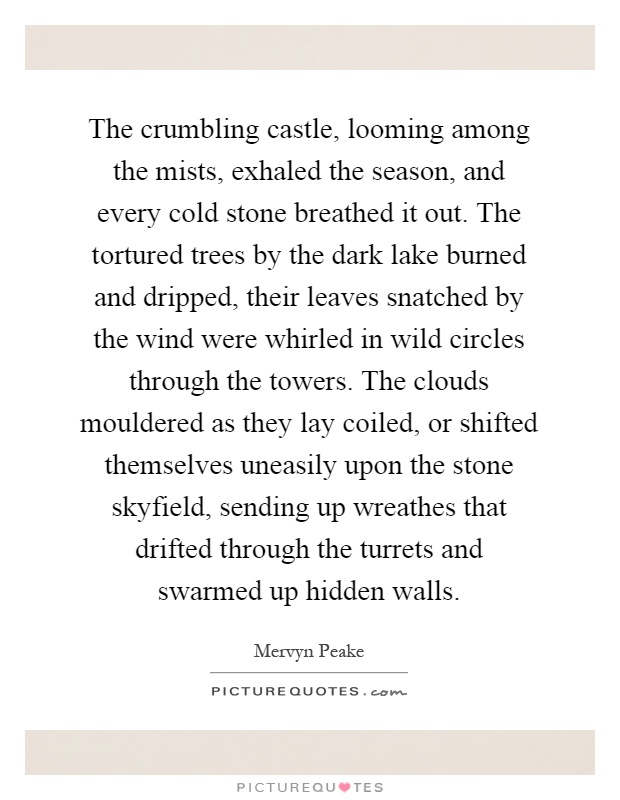 The crumbling castle, looming among the mists, exhaled the season, and every cold stone breathed it out. The tortured trees by the dark lake burned and dripped, their leaves snatched by the wind were whirled in wild circles through the towers. The clouds mouldered as they lay coiled, or shifted themselves uneasily upon the stone skyfield, sending up wreathes that drifted through the turrets and swarmed up hidden walls Picture Quote #1