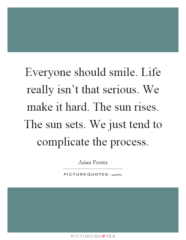 Quote Everyone Should Smile: Everyone Should Smile. Life Really Isn't That Serious. We