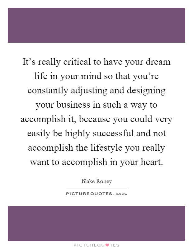 It's really critical to have your dream life in your mind so that you're constantly adjusting and designing your business in such a way to accomplish it, because you could very easily be highly successful and not accomplish the lifestyle you really want to accomplish in your heart Picture Quote #1