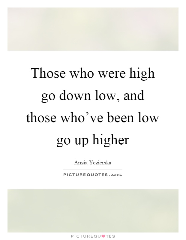 Those who were high go down low, and those who've been low go up higher Picture Quote #1