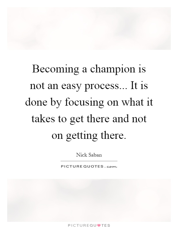 Becoming a champion is not an easy process... It is done by focusing on what it takes to get there and not on getting there Picture Quote #1